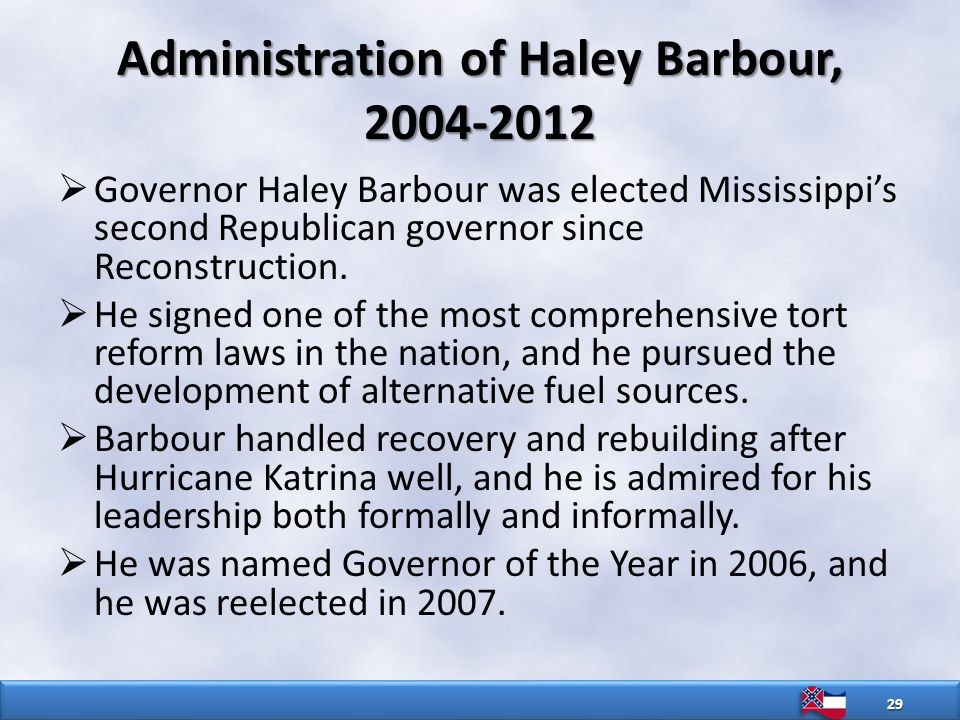 Administration of Haley Barbour, 2004-2012  Governor Haley Barbour was elected Mississippi's second Republican governor since Reconstruction.