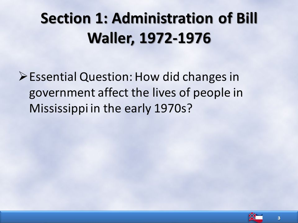 Section 1: Administration of Bill Waller, 1972-1976  Essential Question: How did changes in government affect the lives of people in Mississippi in the early 1970s.