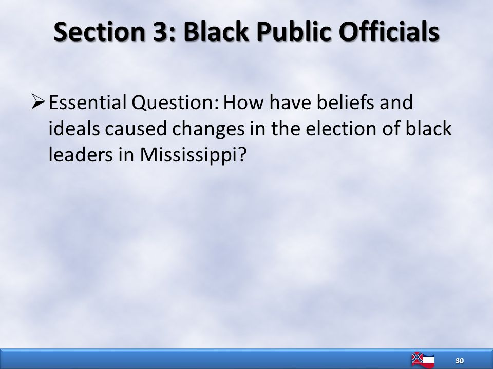 Section 3: Black Public Officials  Essential Question: How have beliefs and ideals caused changes in the election of black leaders in Mississippi.