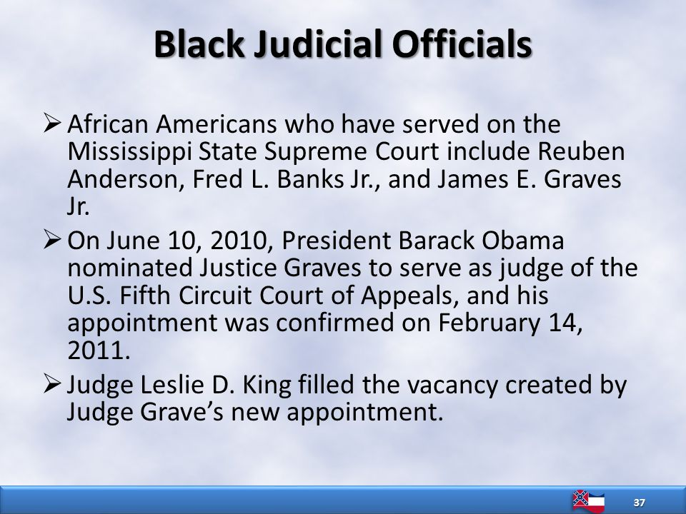 Black Judicial Officials  African Americans who have served on the Mississippi State Supreme Court include Reuben Anderson, Fred L.