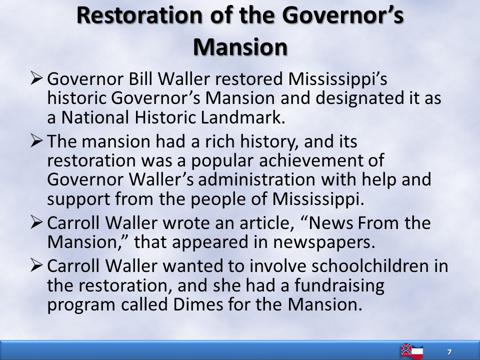 Restoration of the Governor's Mansion  Governor Bill Waller restored Mississippi's historic Governor's Mansion and designated it as a National Historic Landmark.