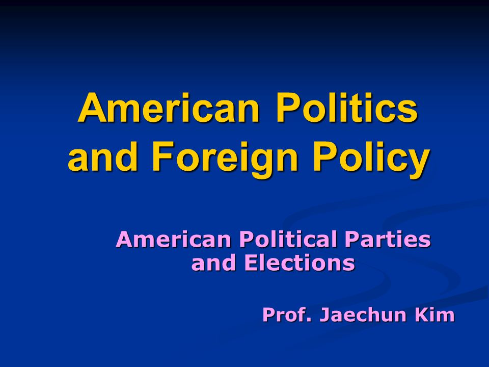 American Politics and Foreign Policy American Political Parties and Elections Prof. Jaechun Kim