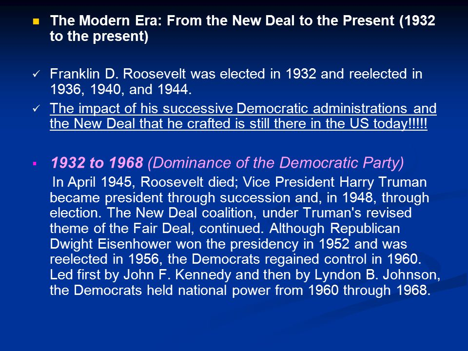 The Modern Era: From the New Deal to the Present (1932 to the present) Franklin D. Roosevelt was elected in 1932 and reelected in 1936, 1940, and 1944