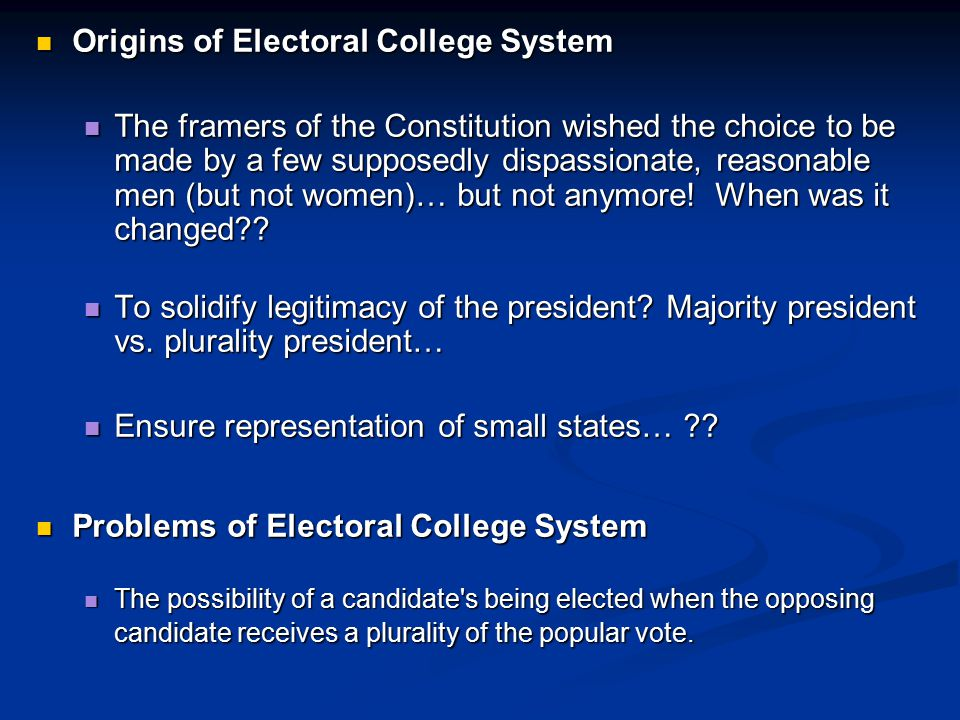 Origins of Electoral College System Origins of Electoral College System The framers of the Constitution wished the choice to be made by a few supposed