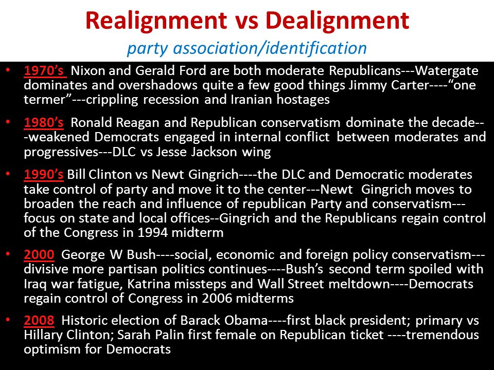 Realignment vs Dealignment party association/identification 1970's Nixon and Gerald Ford are both moderate Republicans---Watergate dominates and overshadows quite a few good things Jimmy Carter---- one termer ---crippling recession and Iranian hostages 1980's Ronald Reagan and Republican conservatism dominate the decade-- -weakened Democrats engaged in internal conflict between moderates and progressives---DLC vs Jesse Jackson wing 1990's Bill Clinton vs Newt Gingrich----the DLC and Democratic moderates take control of party and move it to the center---Newt Gingrich moves to broaden the reach and influence of republican Party and conservatism--- focus on state and local offices--Gingrich and the Republicans regain control of the Congress in 1994 midterm 2000 George W Bush----social, economic and foreign policy conservatism--- divisive more partisan politics continues----Bush's second term spoiled with Iraq war fatigue, Katrina missteps and Wall Street meltdown----Democrats regain control of Congress in 2006 midterms 2008 Historic election of Barack Obama----first black president; primary vs Hillary Clinton; Sarah Palin first female on Republican ticket ----tremendous optimism for Democrats