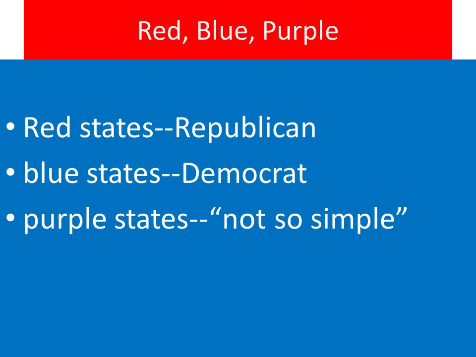 Red, Blue, Purple Red states--Republican blue states--Democrat purple states-- not so simple