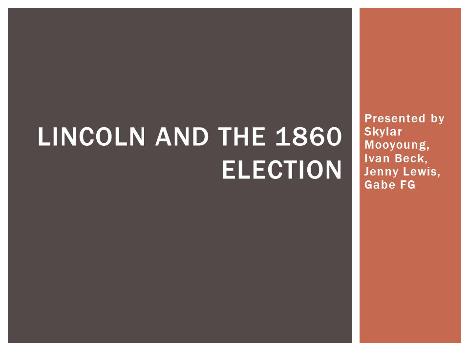 Presented by Skylar Mooyoung, Ivan Beck, Jenny Lewis, Gabe FG LINCOLN AND THE 1860 ELECTION