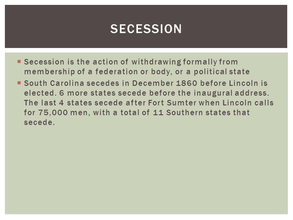  Secession is the action of withdrawing formally from membership of a federation or body, or a political state  South Carolina secedes in December 1860 before Lincoln is elected.