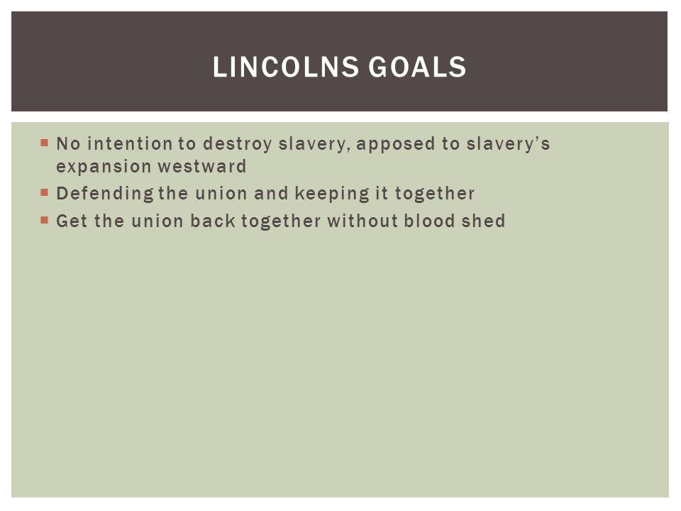  No intention to destroy slavery, apposed to slavery's expansion westward  Defending the union and keeping it together  Get the union back together without blood shed LINCOLNS GOALS