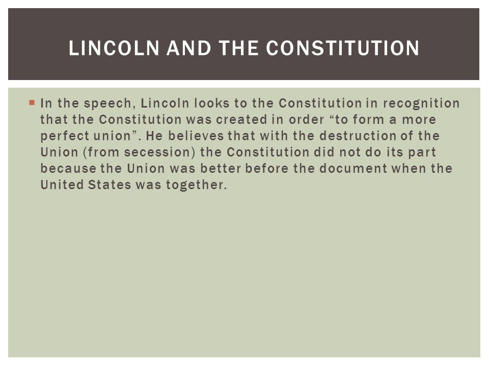 """ In the speech, Lincoln looks to the Constitution in recognition that the Constitution was created in order """"to form a more perfect union"""". He believ"""