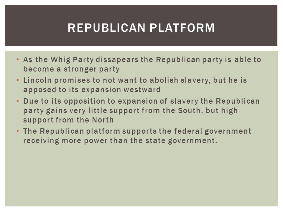 REPUBLICAN PLATFORM As the Whig Party dissapears the Republican party is able to become a stronger party Lincoln promises to not want to abolish slavery, but he is apposed to its expansion westward Due to its opposition to expansion of slavery the Republican party gains very little support from the South, but high support from the North The Republican platform supports the federal government receiving more power than the state government.