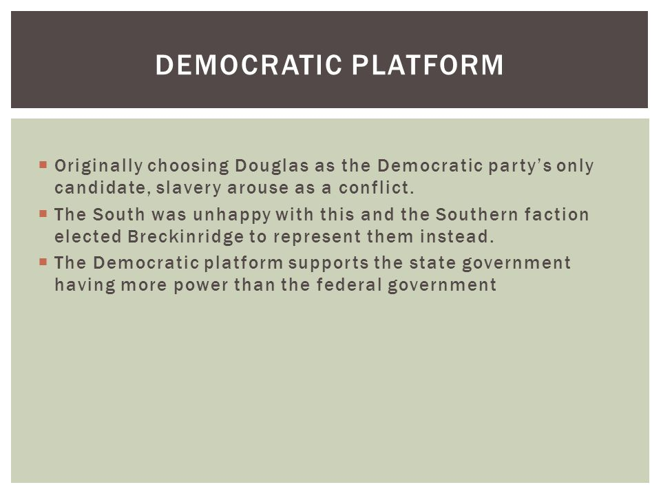 DEMOCRATIC PLATFORM  Originally choosing Douglas as the Democratic party's only candidate, slavery arouse as a conflict.