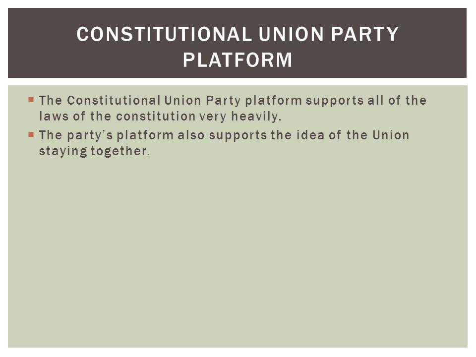  The Constitutional Union Party platform supports all of the laws of the constitution very heavily.  The party's platform also supports the idea of
