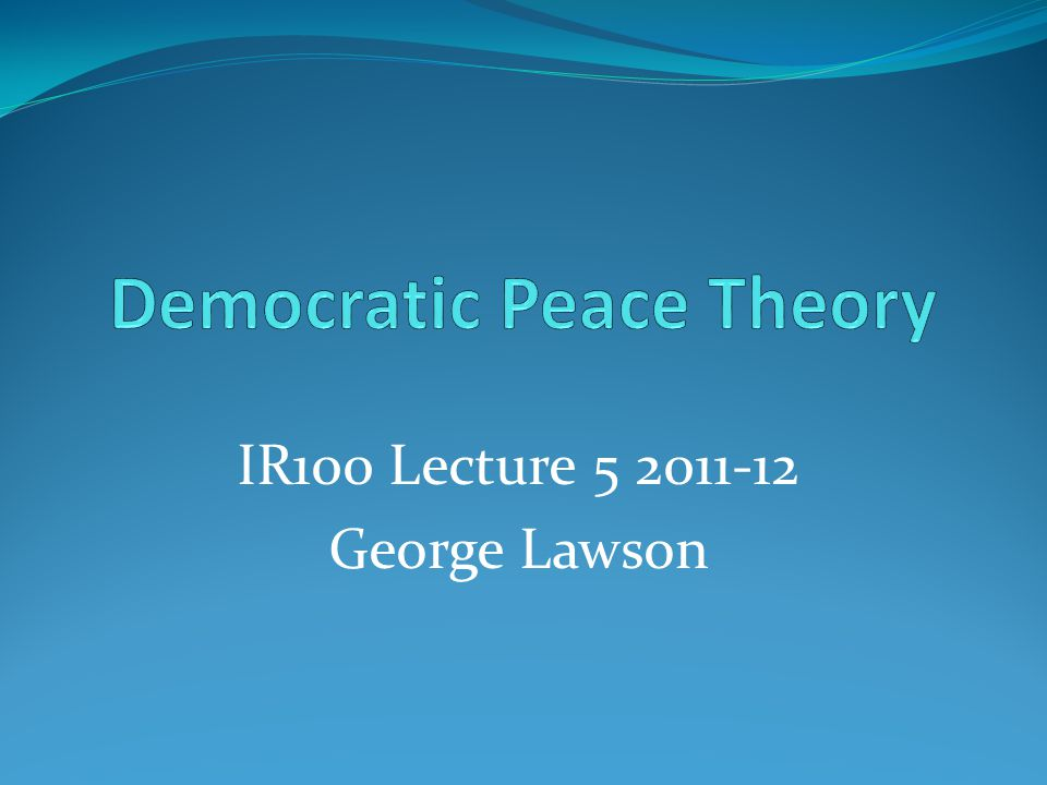 George Lawson IR100 - The structure of international society: democratic peace theory (week 5) Lecture slides Original citation: Lawson, G.