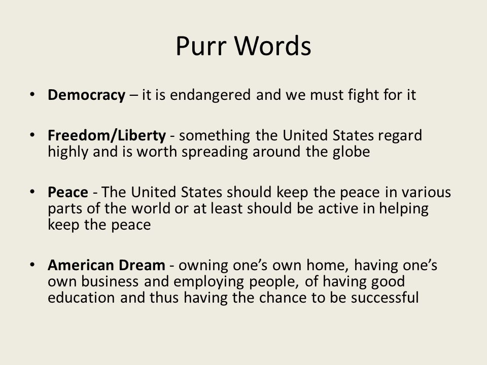 Purr Words Democracy – it is endangered and we must fight for it Freedom/Liberty - something the United States regard highly and is worth spreading around the globe Peace - The United States should keep the peace in various parts of the world or at least should be active in helping keep the peace American Dream - owning one's own home, having one's own business and employing people, of having good education and thus having the chance to be successful
