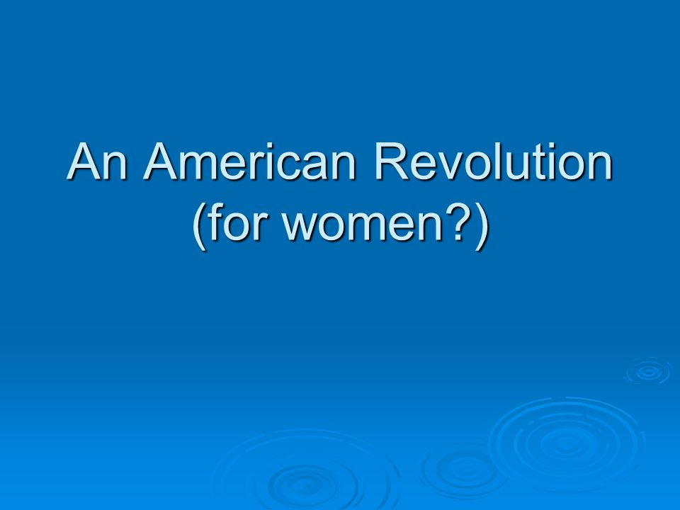 For European women in the colonies there was an ideal that they were supposed to fit into (the private submissive good-wife)  Role didn't always fit – many women challenged it Without much success Without much success  American Revolution provided a turning point in women's history  The revolution did not destroy women's separate realm of life but,  threw it into convulsions