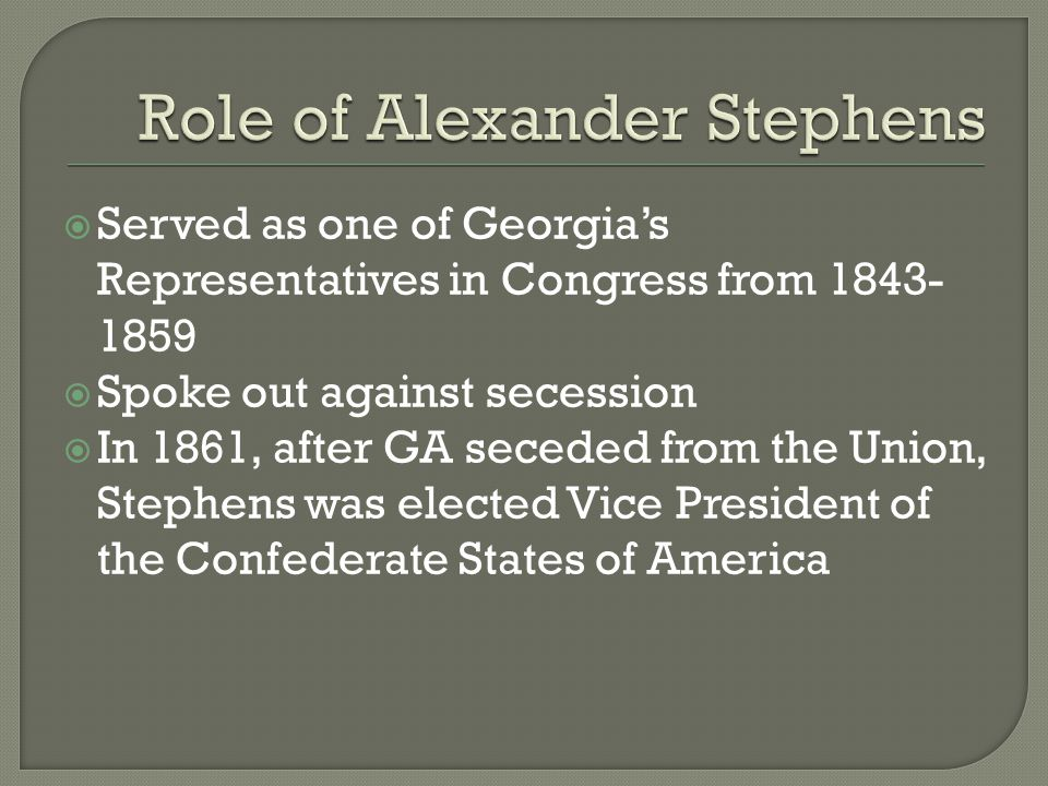  Served as one of Georgia's Representatives in Congress from 1843- 1859  Spoke out against secession  In 1861, after GA seceded from the Union, Ste