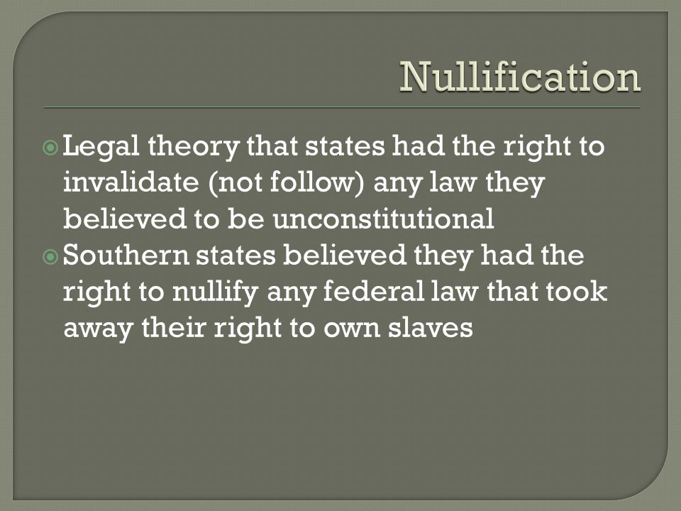  Legal theory that states had the right to invalidate (not follow) any law they believed to be unconstitutional  Southern states believed they had t
