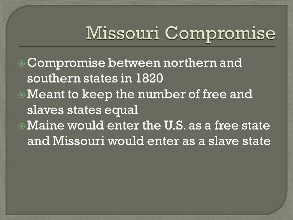  Compromise between northern and southern states in 1820  Meant to keep the number of free and slaves states equal  Maine would enter the U.S. as a