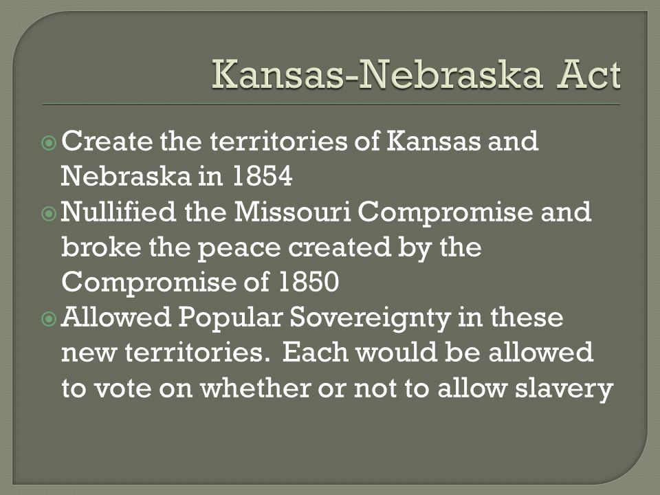  Create the territories of Kansas and Nebraska in 1854  Nullified the Missouri Compromise and broke the peace created by the Compromise of 1850  Al