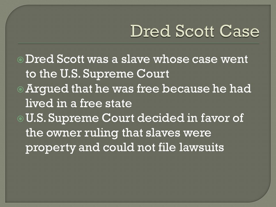  Dred Scott was a slave whose case went to the U.S. Supreme Court  Argued that he was free because he had lived in a free state  U.S. Supreme Court
