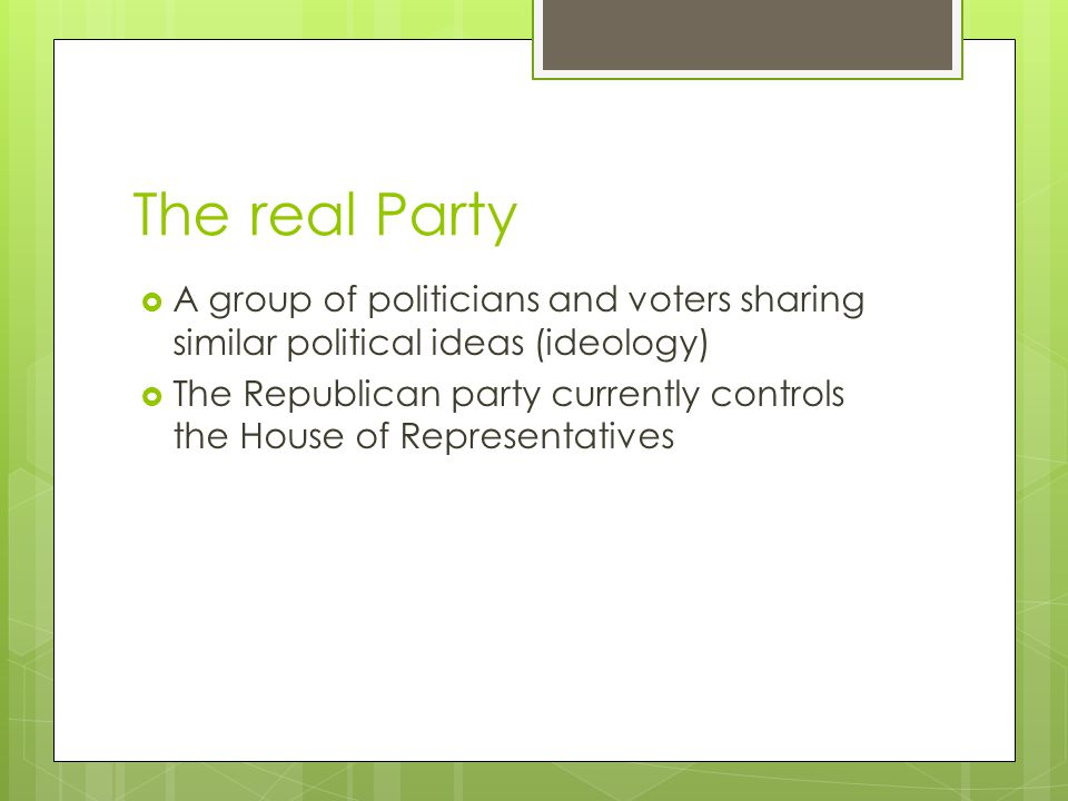 The real Party  A group of politicians and voters sharing similar political ideas (ideology)  The Republican party currently controls the House of Representatives