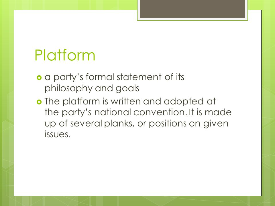 Platform  a party's formal statement of its philosophy and goals  The platform is written and adopted at the party's national convention.
