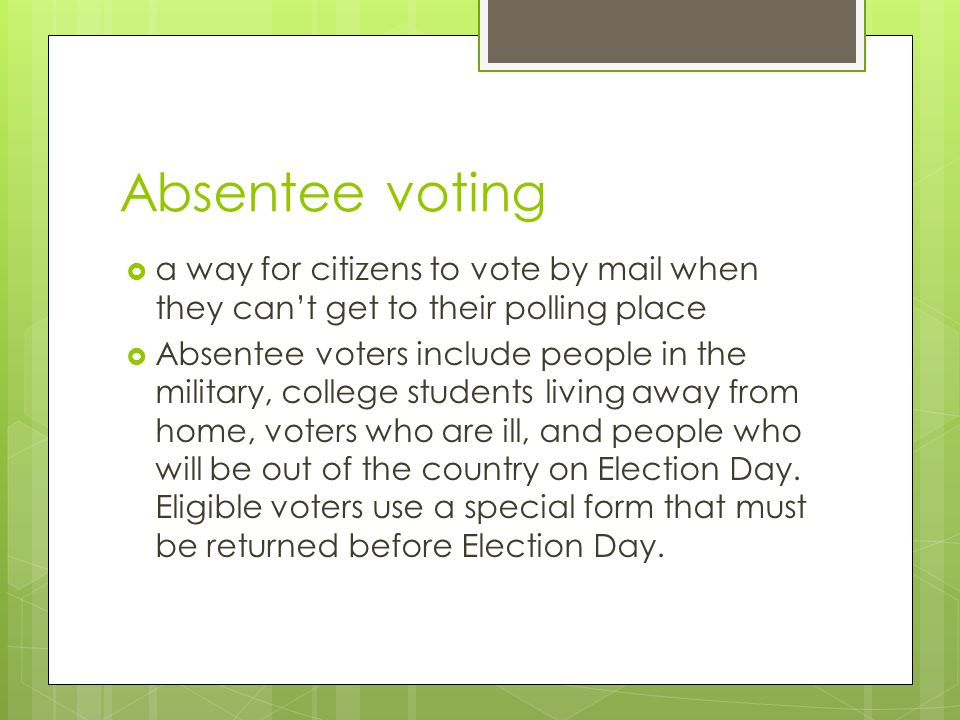 Absentee voting  a way for citizens to vote by mail when they can't get to their polling place  Absentee voters include people in the military, college students living away from home, voters who are ill, and people who will be out of the country on Election Day.