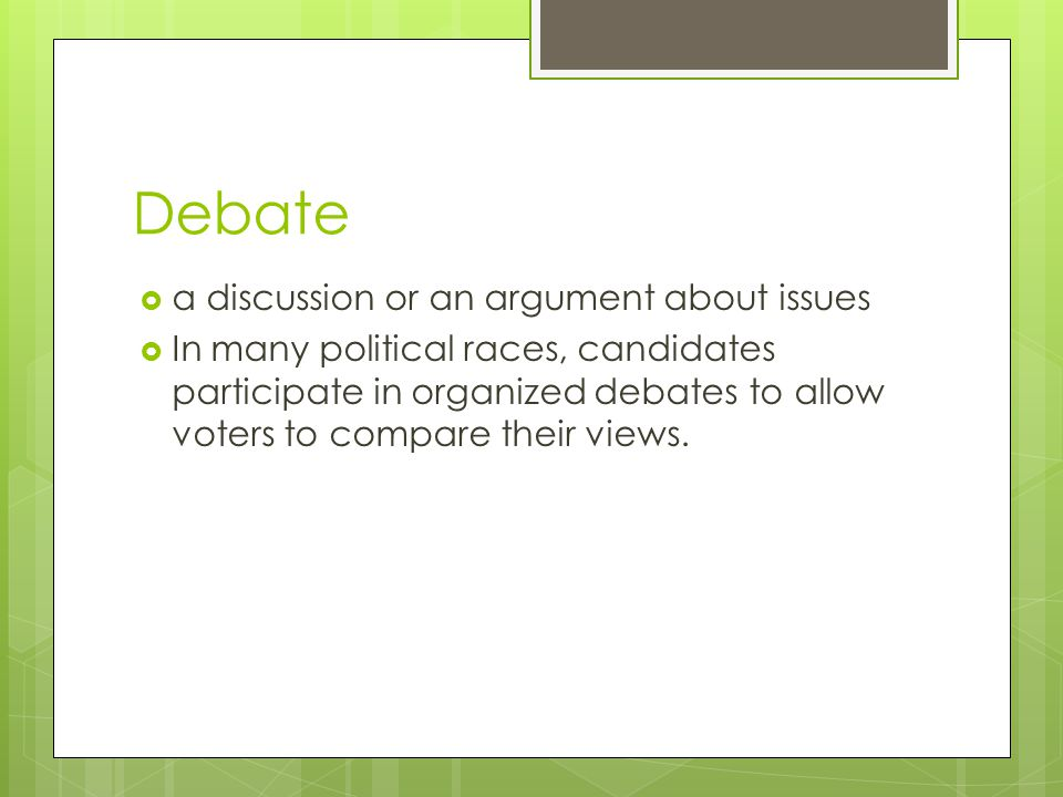 Debate  a discussion or an argument about issues  In many political races, candidates participate in organized debates to allow voters to compare their views.