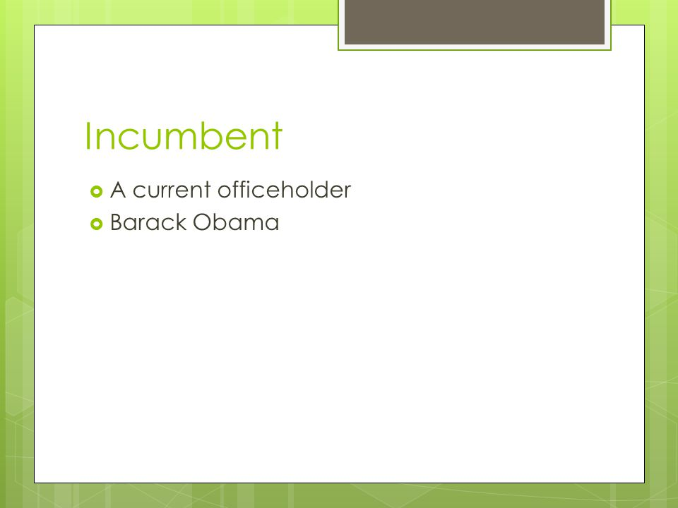 Incumbent  A current officeholder  Barack Obama