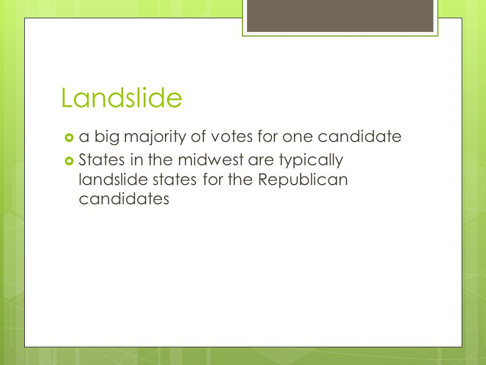 Landslide  a big majority of votes for one candidate  States in the midwest are typically landslide states for the Republican candidates