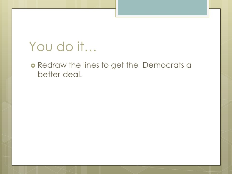You do it…  Redraw the lines to get the Democrats a better deal.
