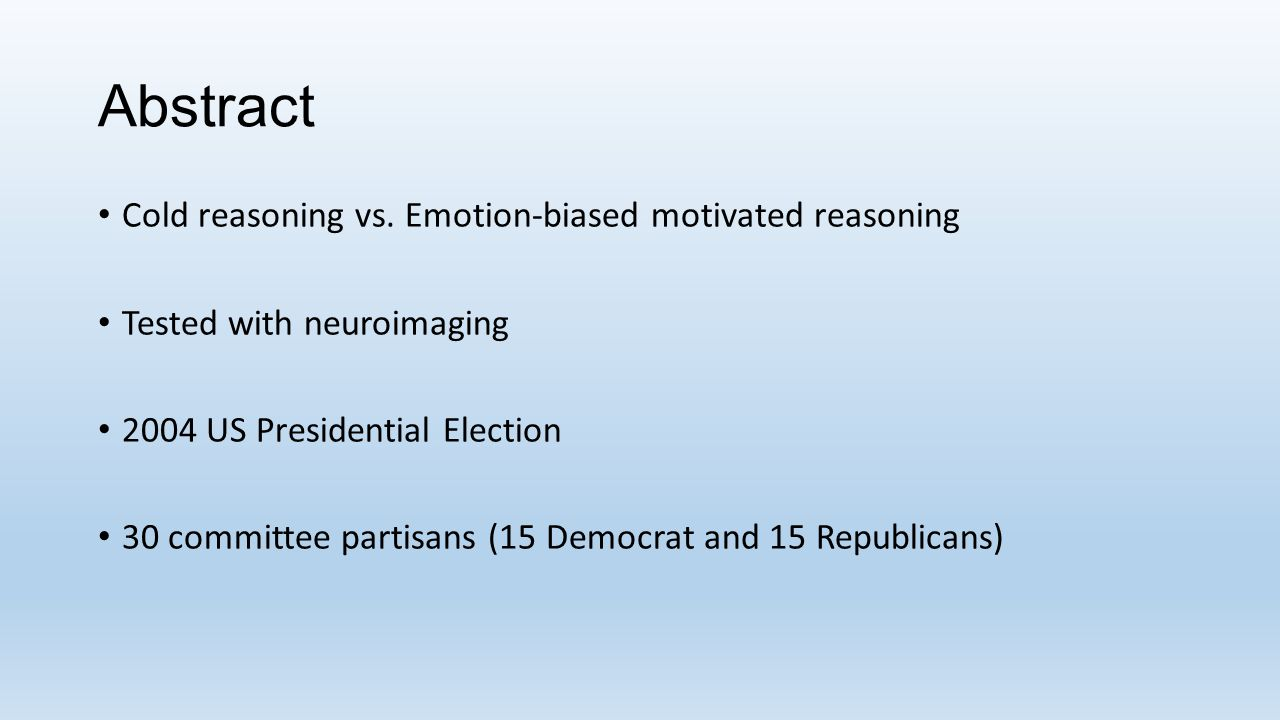 Abstract Cold reasoning vs. Emotion-biased motivated reasoning Tested with neuroimaging 2004 US Presidential Election 30 committee partisans (15 Democ