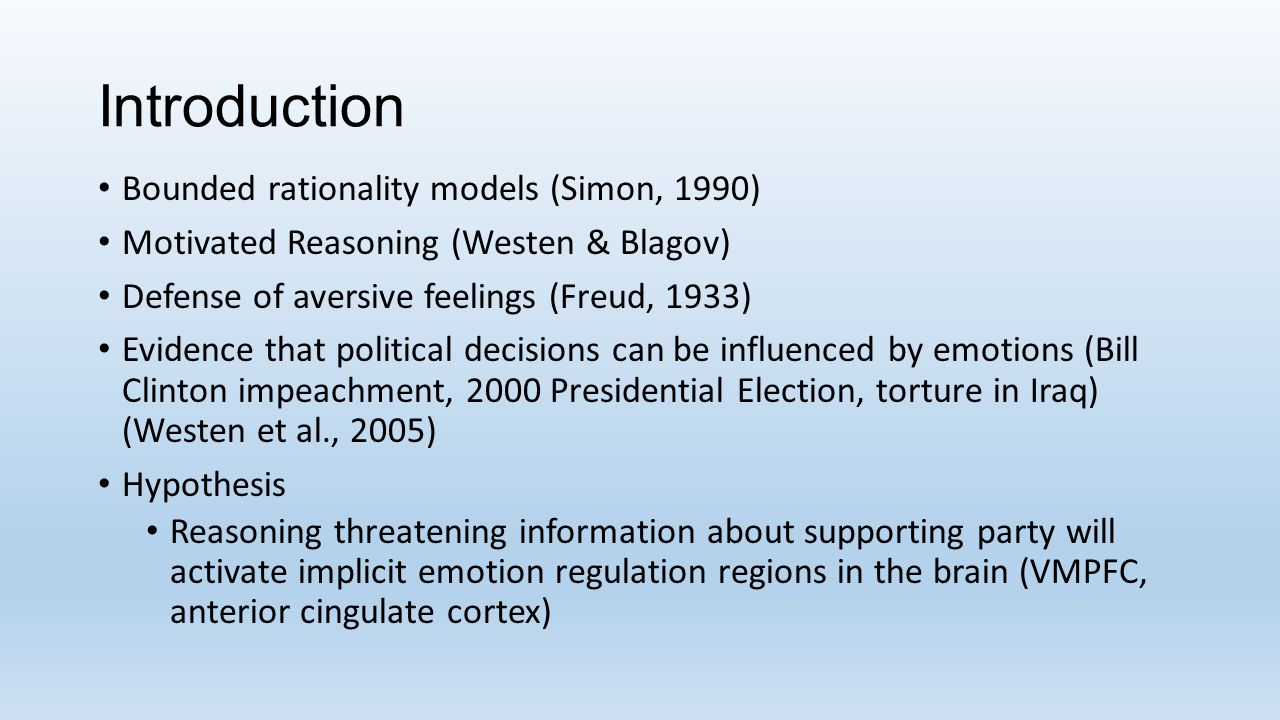Introduction Bounded rationality models (Simon, 1990) Motivated Reasoning (Westen & Blagov) Defense of aversive feelings (Freud, 1933) Evidence that political decisions can be influenced by emotions (Bill Clinton impeachment, 2000 Presidential Election, torture in Iraq) (Westen et al., 2005) Hypothesis Reasoning threatening information about supporting party will activate implicit emotion regulation regions in the brain (VMPFC, anterior cingulate cortex)