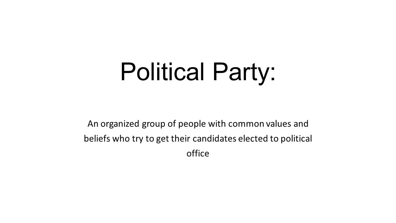 Political Party: An organized group of people with common values and beliefs who try to get their candidates elected to political office