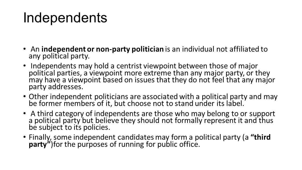 Independents An independent or non-party politician is an individual not affiliated to any political party. Independents may hold a centrist viewpoint