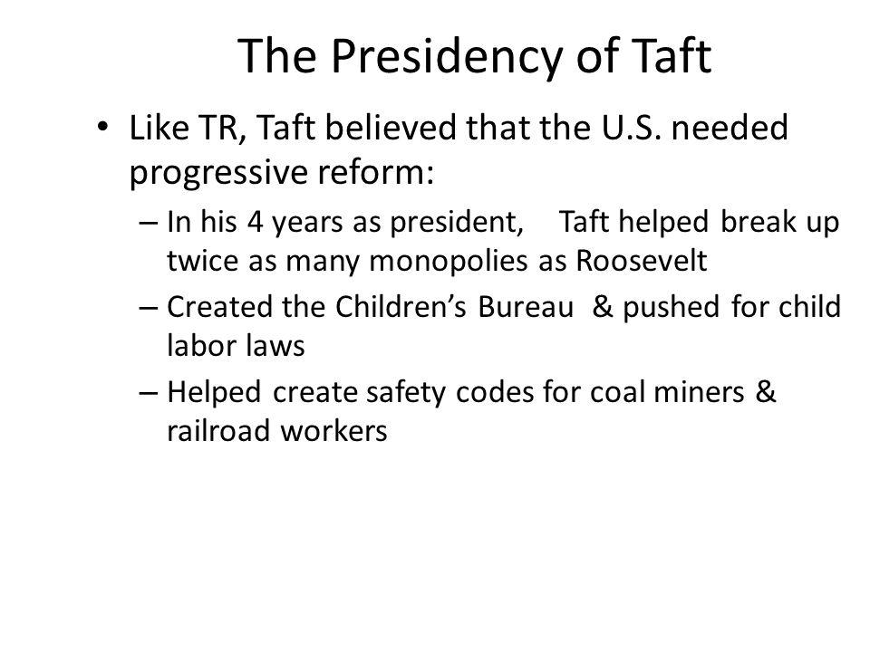 The Presidency of Taft Like TR, Taft believed that the U.S. needed progressive reform: – In his 4 years as president, Taft helped break up twice as ma