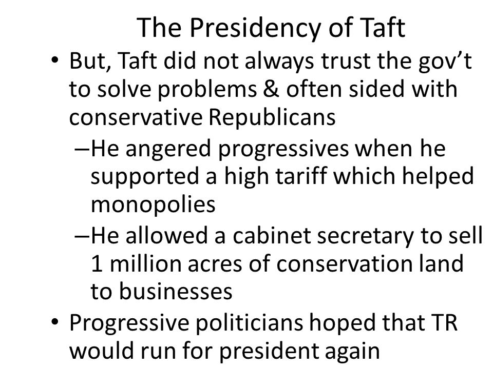 The Presidency of Taft But, Taft did not always trust the gov't to solve problems & often sided with conservative Republicans – He angered progressive