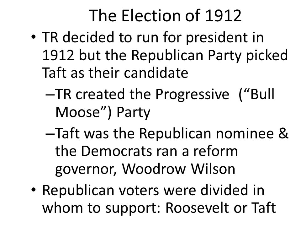 """The Election of 1912 TR decided to run for president in 1912 but the Republican Party picked Taft as their candidate – TR created the Progressive (""""Bu"""