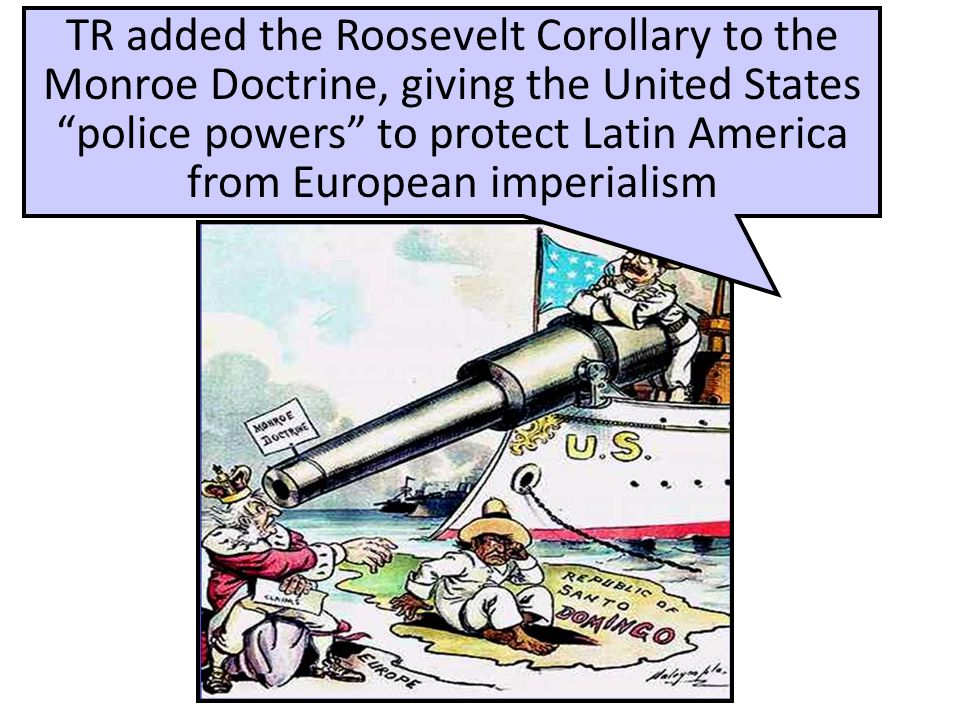 """TR added the Roosevelt Corollary to the Monroe Doctrine, giving the United States """"police powers"""" to protect Latin America from European imperialism"""