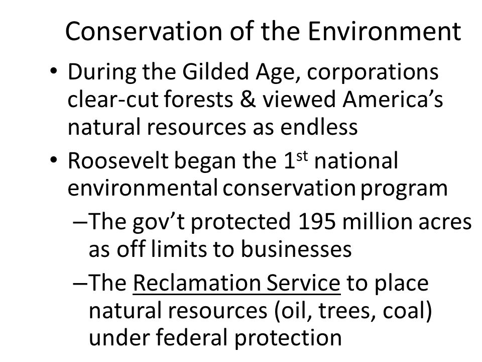 Conservation of the Environment During the Gilded Age, corporations clear-cut forests & viewed America's natural resources as endless Roosevelt began