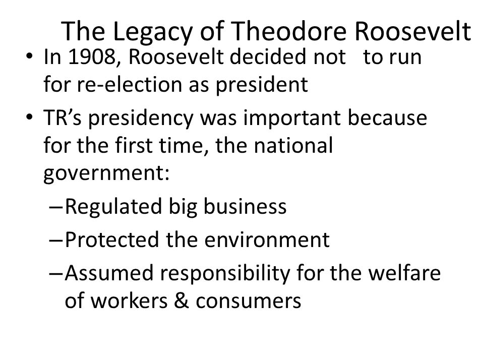 The Legacy of Theodore Roosevelt In 1908, Roosevelt decided not to run for re-election as president TR's presidency was important because for the firs