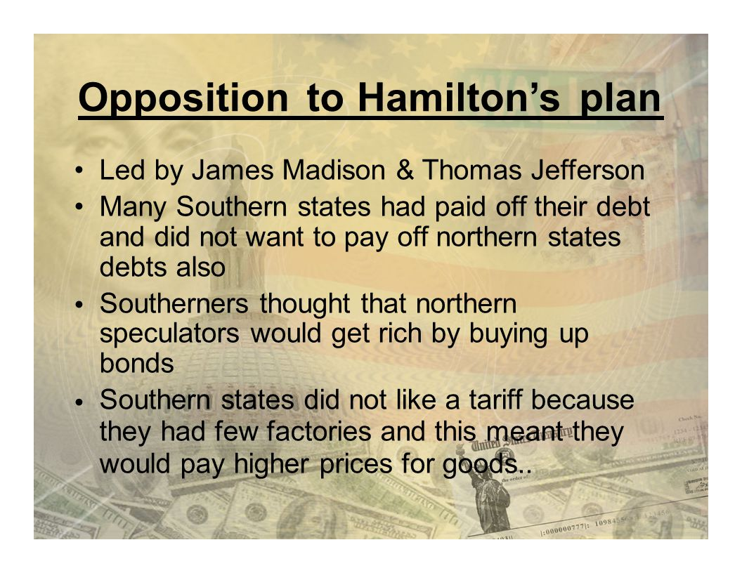 OppositiontotoHamilton'splan Led by James Madison & Thomas Jefferson Many Southern states had paid off their debt and did not want to pay off northern