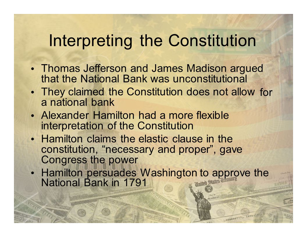 InterpretingtheConstitution Thomas Jefferson and James Madison argued that the National Bank was unconstitutional They claimed the Constitution does n