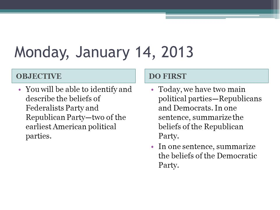 Monday, January 14, 2013 OBJECTIVEDO FIRST You will be able to identify and describe the beliefs of Federalists Party and Republican Party—two of the earliest American political parties.