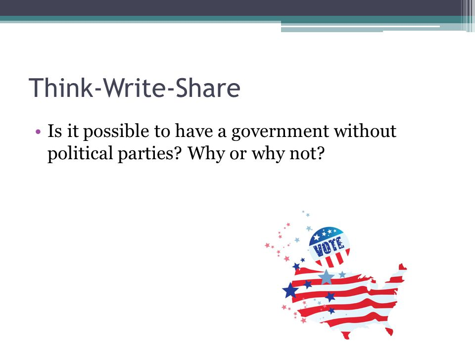 Think-Write-Share Is it possible to have a government without political parties Why or why not