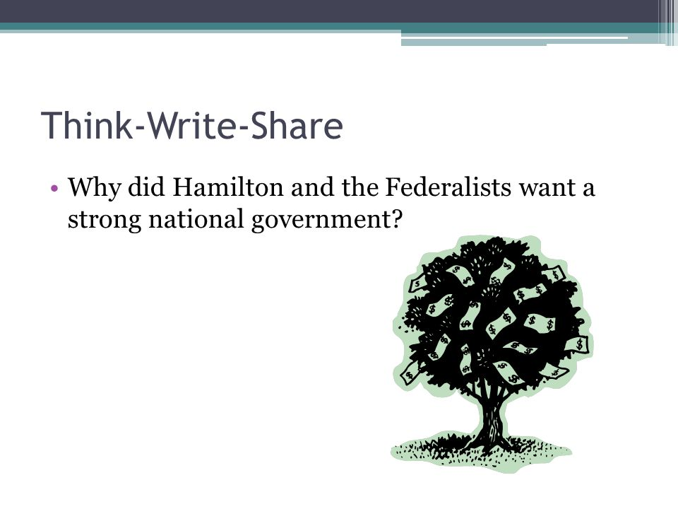 Think-Write-Share Why did Hamilton and the Federalists want a strong national government
