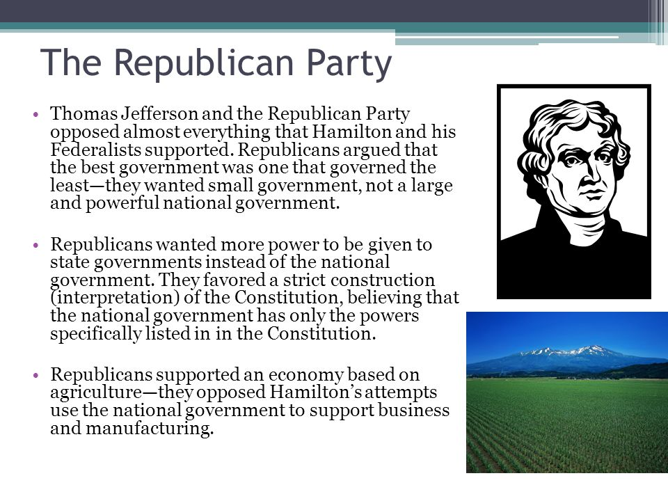 The Republican Party Thomas Jefferson and the Republican Party opposed almost everything that Hamilton and his Federalists supported.