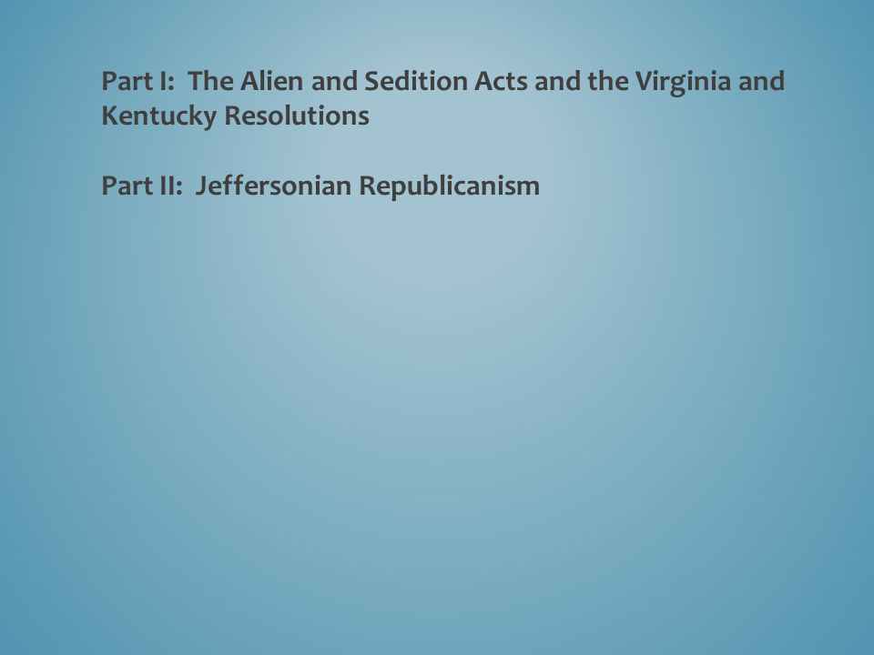 ________________________________________________________________ 1798: Alien and Sedition Acts 1798: Virginia and Kentucky Resolutions 1800: Madison's Report on the Virginia Resolutions 1800: The Revolution of 1800 1801: Jefferson's First Inaugural Address