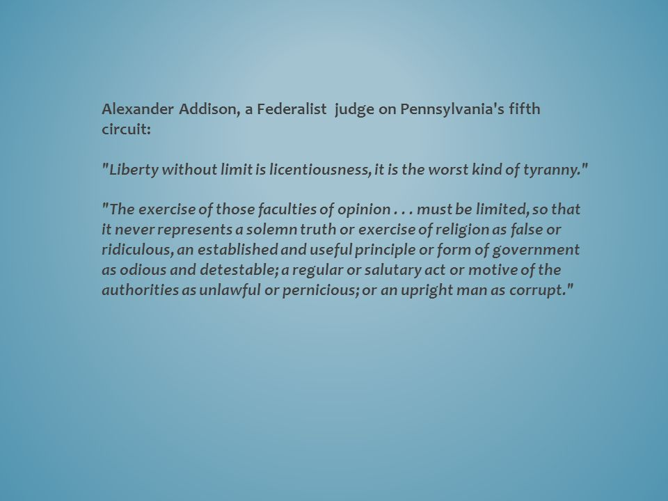 Alexander Addison, a Federalist judge on Pennsylvania s fifth circuit: Liberty without limit is licentiousness, it is the worst kind of tyranny. The exercise of those faculties of opinion...